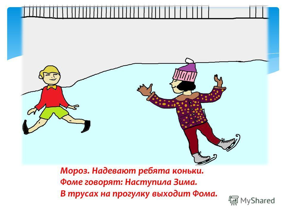 Мороз. Надевают ребята коньки. Фоме говорят: Наступила Зима. В трусах на прогулку выходит Фома.
