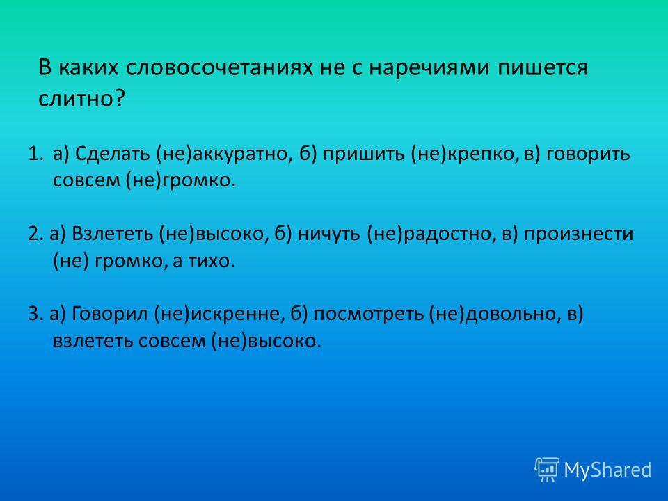 В каких словосочетаниях не с наречиями пишется слитно? 1.а) Сделать (не)аккуратно, б) пришить (не)крепко, в) говорить совсем (не)громко. 2. а) Взлететь (не)высоко, б) ничуть (не)радостно, в) произнести (не) громко, а тихо. 3. а) Говорил (не)искренне,