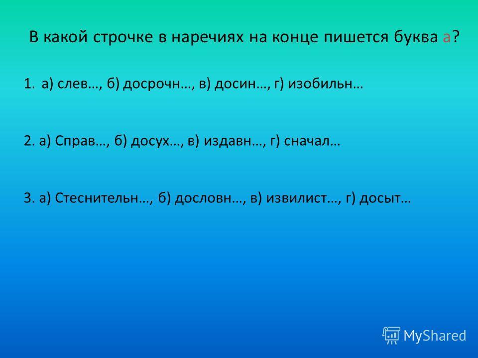 В какой строчке в наречиях на конце пишется буква а? 1.а) слев…, б) досрочн…, в) досин…, г) изобильн… 2. а) Справ…, б) досух…, в) издавн…, г) сначал… 3. а) Стеснительн…, б) дословн…, в) извилист…, г) досыт…