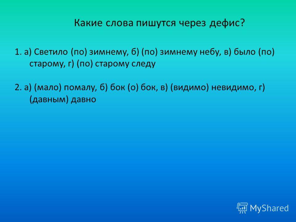 Какие слова пишутся через дефис? 1. а) Светило (по) зимнему, б) (по) зимнему небу, в) было (по) старому, г) (по) старому следу 2. а) (мало) помалу, б) бок (о) бок, в) (видимо) невидимо, г) (давным) давно