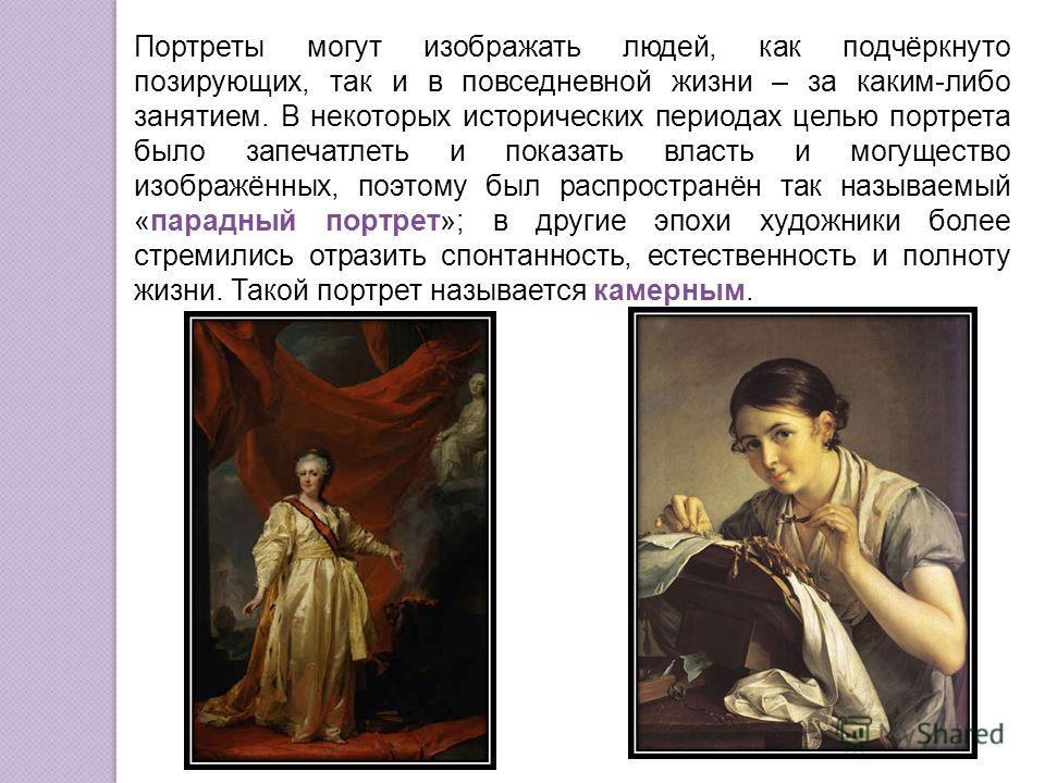Портреты могут изображать людей, как подчёркнуто позирующих, так и в повседневной жизни – за каким-либо занятием. В некоторых исторических периодах целью портрета было запечатлеть и показать власть и могущество изображённых, поэтому был распространён