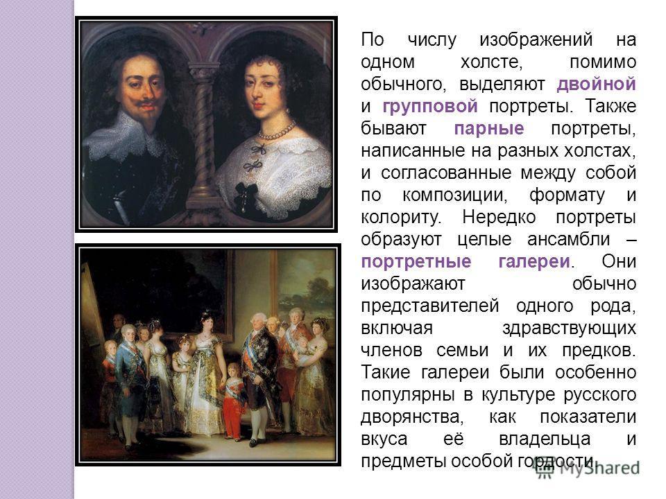 По числу изображений на одном холсте, помимо обычного, выделяют двойной и групповой портреты. Также бывают парные портреты, написанные на разных холстах, и согласованные между собой по композиции, формату и колориту. Нередко портреты образуют целые а