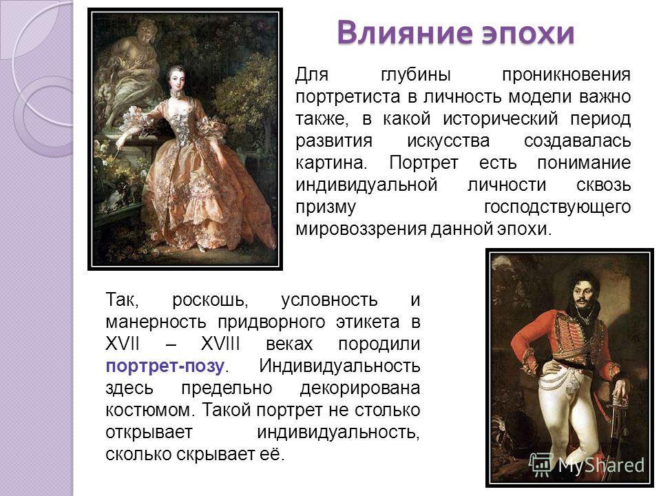 Влияние эпохи Для глубины проникновения портретиста в личность модели важно также, в какой исторический период развития искусства создавалась картина. Портрет есть понимание индивидуальной личности сквозь призму господствующего мировоззрения данной э