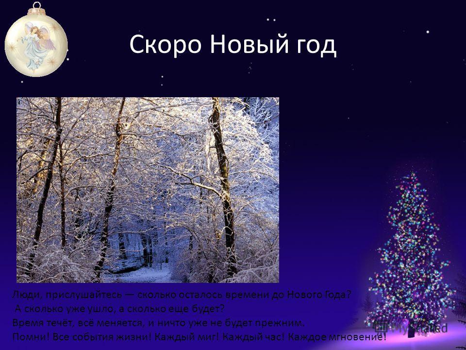 Скоро Новый год Люди, прислушайтесь сколько осталось времени до Нового Года? А сколько уже ушло, а сколько еще будет? Время течёт, всё меняется, и ничто уже не будет прежним. Помни! Все события жизни! Каждый миг! Каждый час! Каждое мгновение!