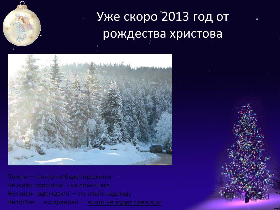 Уже скоро 2013 год от рождества христова Помни ничто не будет прежним Не живи прошлым - но помни его Не живи надеждами но имей надежду Не бойся но доверяй ничто не будет прежним