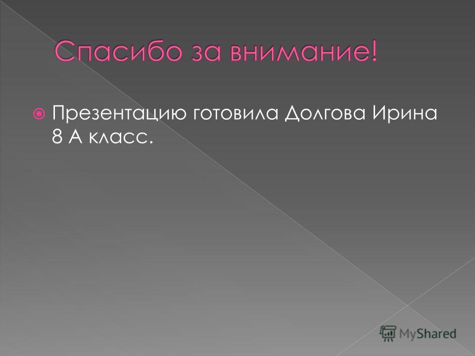 Презентацию готовила Долгова Ирина 8 А класс.