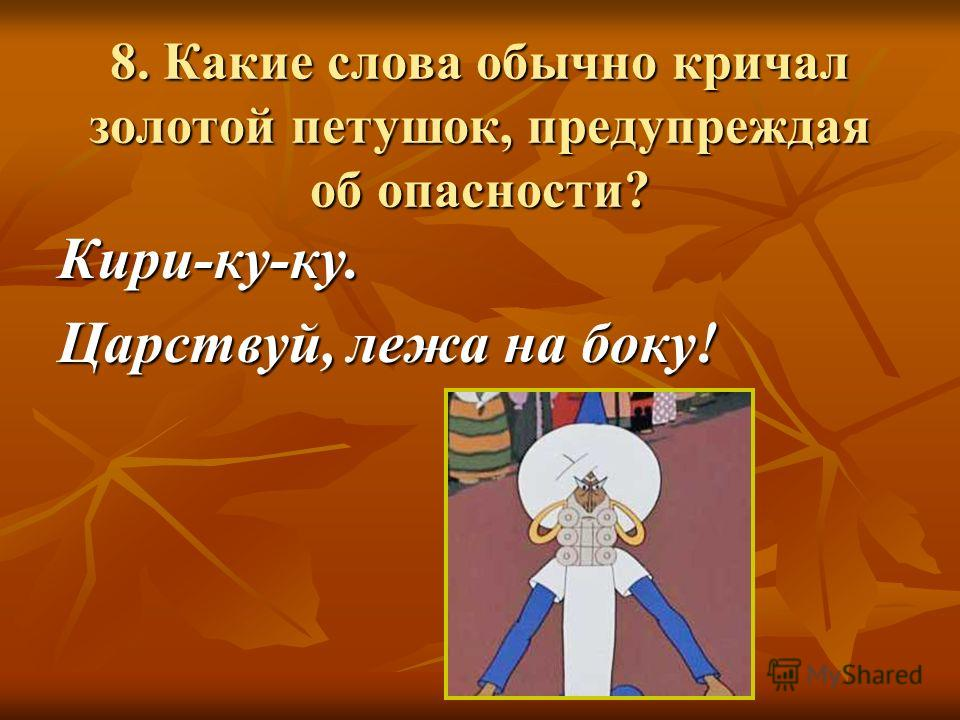 8. Какие слова обычно кричал золотой петушок, предупреждая об опасности? Кири-ку-ку. Царствуй, лежа на боку!