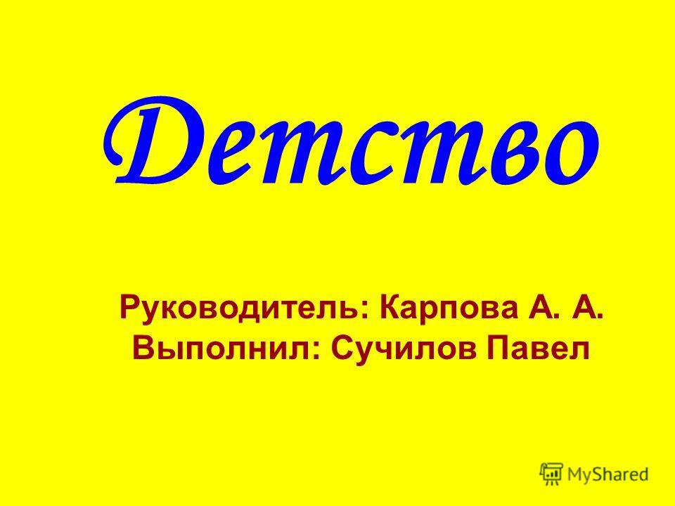 Детство Руководитель: Карпова А. А. Выполнил: Сучилов Павел
