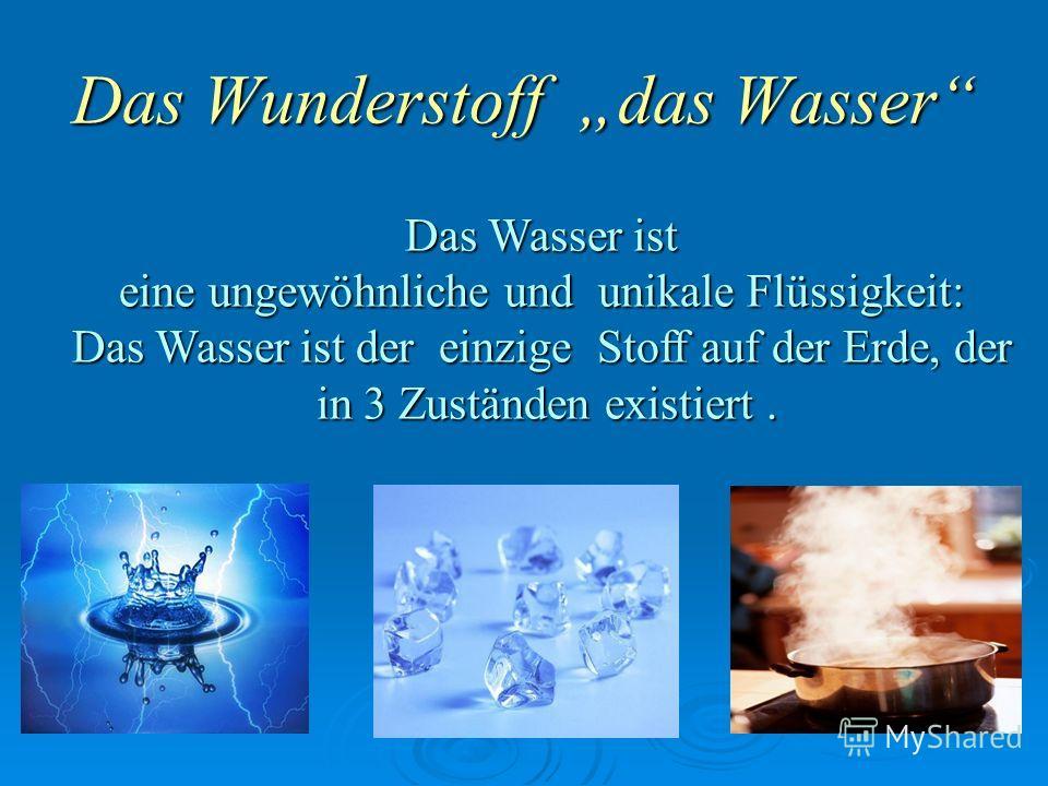 Das Wunderstoff das Wasser Das Wasser ist eine ungewöhnliche und unikale Flüssigkeit: Das Wasser ist der einzige Stoff auf der Erde, der in 3 Zuständen existiert. in 3 Zuständen existiert.