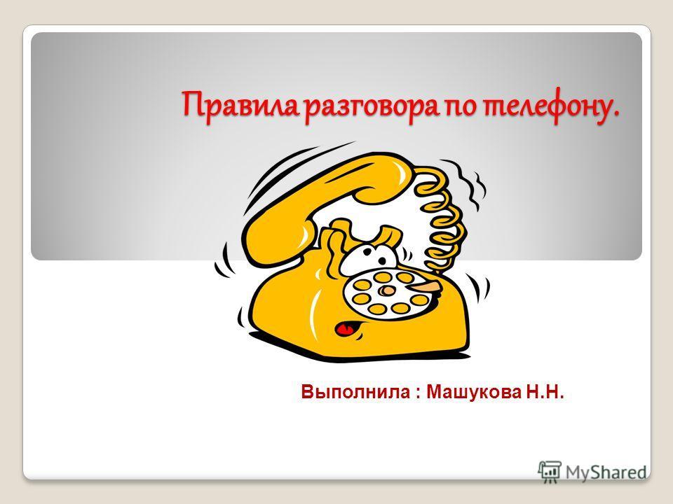Правила разговора по телефону. Выполнила : Машукова Н.Н.