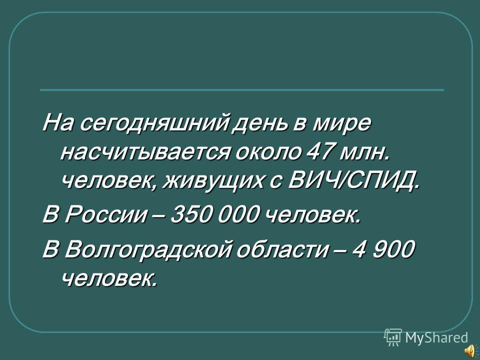 На сегодняшний день в мире насчитывается около 47 млн. человек, живущих с ВИЧ/СПИД. В России – 350 000 человек. В Волгоградской области – 4 900 человек.