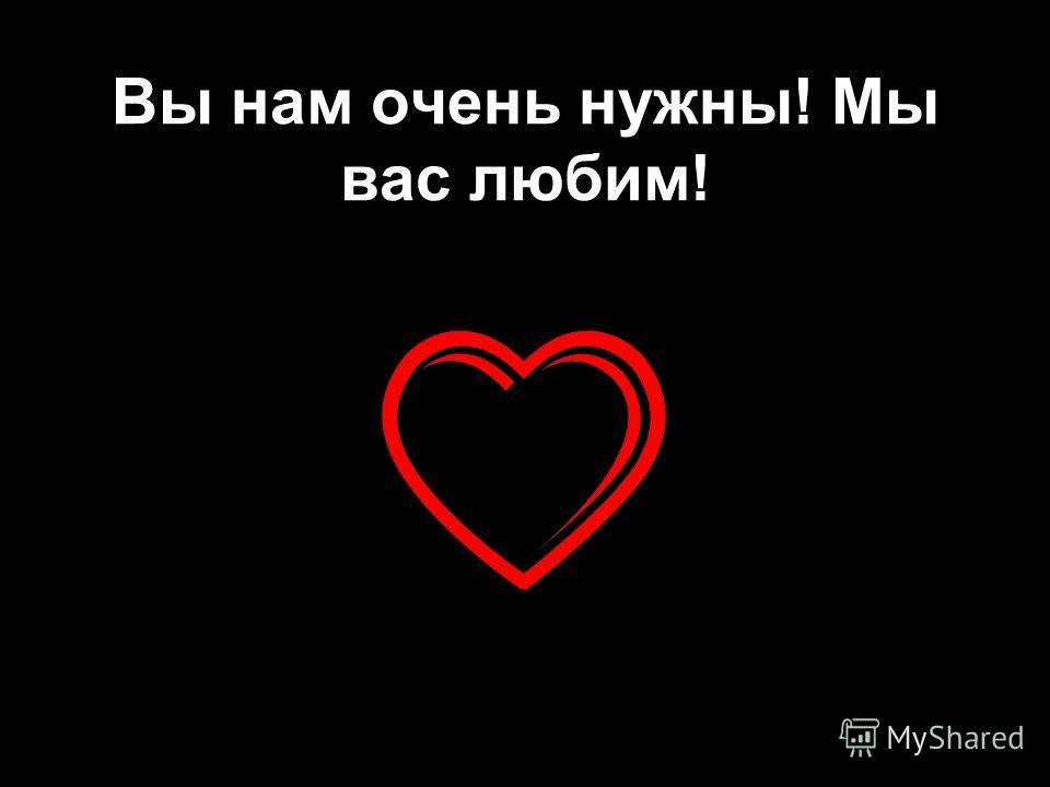 Вы нам очень нужны! Мы вас любим!