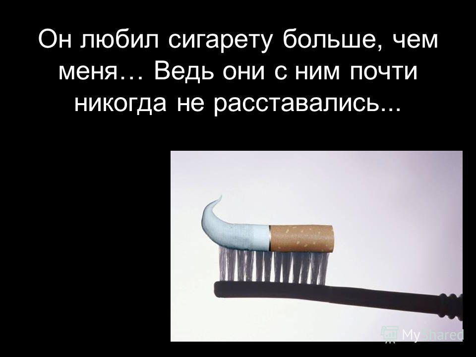 Он любил сигарету больше, чем меня… Ведь они с ним почти никогда не расставались...