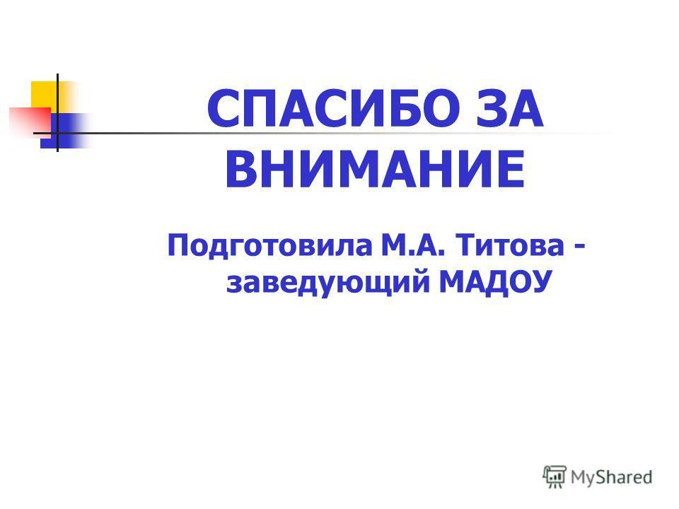 СПАСИБО ЗА ВНИМАНИЕ Подготовила М.А. Титова - заведующий МАДОУ