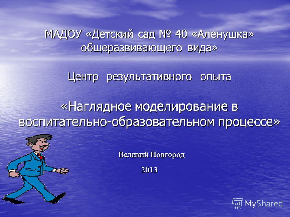 МАДОУ «Детский сад 40 «Аленушка» общеразвивающего вида» Центр результативного опыта «Наглядное моделирование в воспитательно-образовательном процессе» Великий Новгород 2013