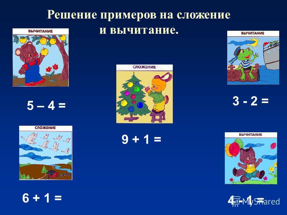 Решение примеров на сложение и вычитание. 5 – 4 = 9 + 1 = 3 - 2 = 4 - 1 = 6 + 1 =
