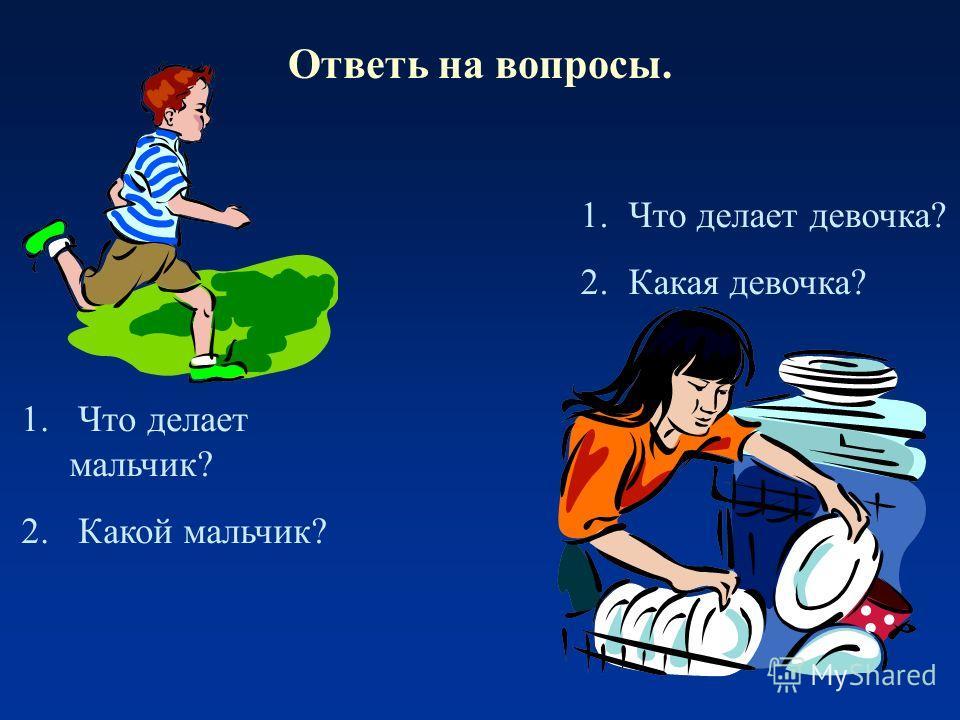 Ответь на вопросы. 1.Что делает девочка? 2.Какая девочка? 1. Что делает мальчик? 2. Какой мальчик?