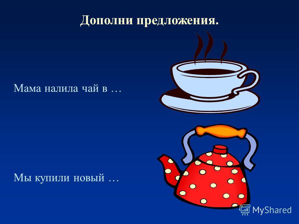 Дополни предложения. Мама налила чай в … Мы купили новый …