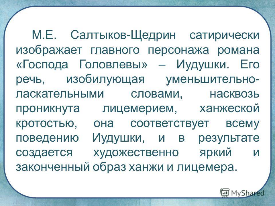 М.Е. Салтыков-Щедрин сатирически изображает главного персонажа романа «Господа Головлевы» – Иудушки. Его речь, изобилующая уменьшительно- ласкательными словами, насквозь проникнута лицемерием, ханжеской кротостью, она соответствует всему поведению Иу