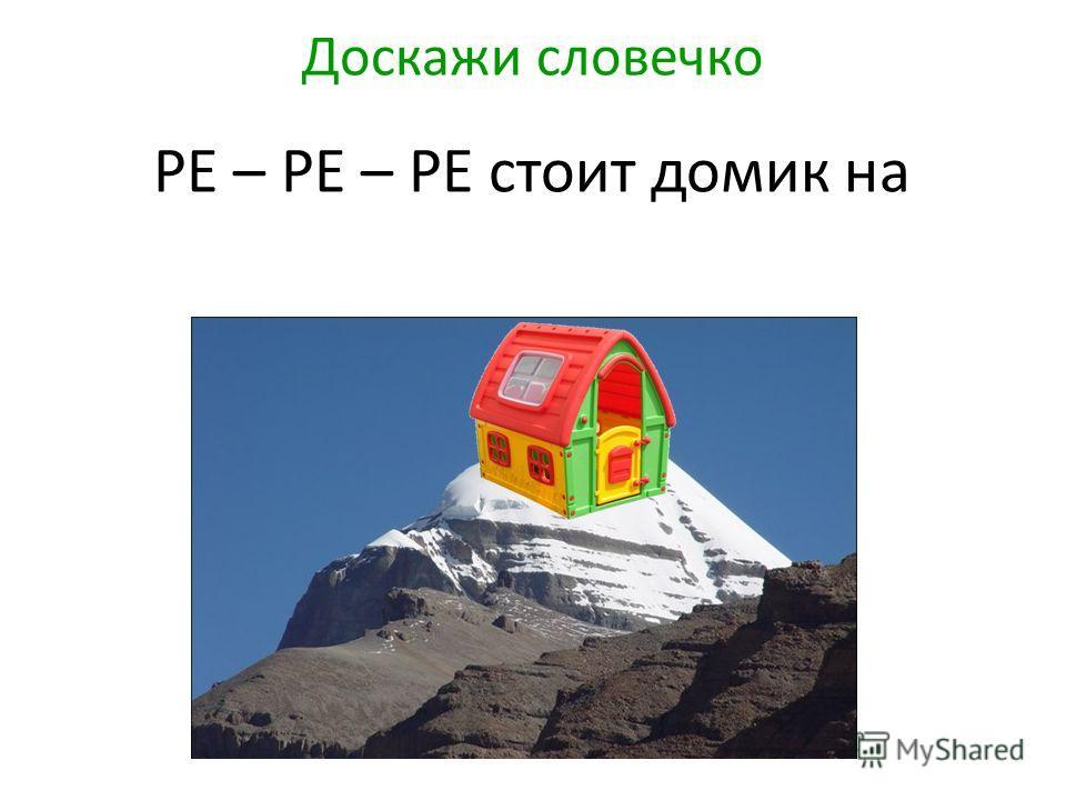 Доскажи словечко РЕ – РЕ – РЕ стоит домик на