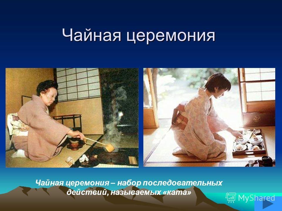 Чайная церемония Чайная церемония – набор последовательных действий, называемых «ката»