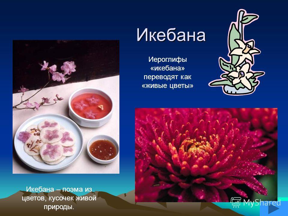 Икебана Икебана – поэма из цветов, кусочек живой природы. Иероглифы «икебана» переводят как «живые цветы»