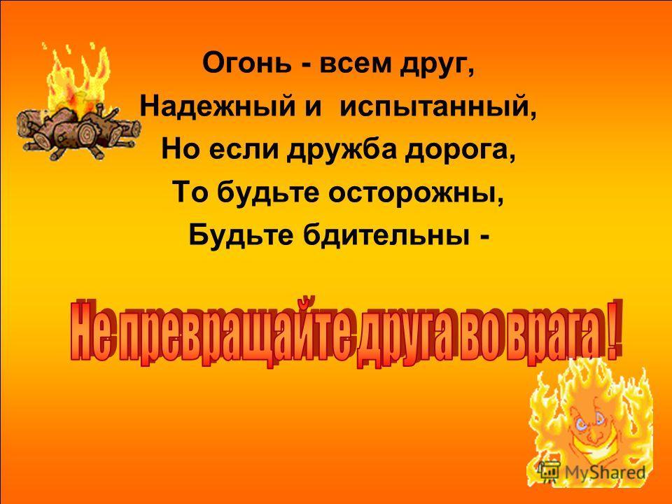 Огонь - всем друг, Надежный и испытанный, Но если дружба дорога, То будьте осторожны, Будьте бдительны -