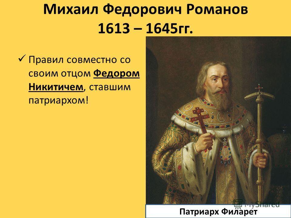 Михаил Федорович Романов 1613 – 1645гг. Правил совместно со своим отцом Федором Никитичем, ставшим патриархом! Патриарх Филарет