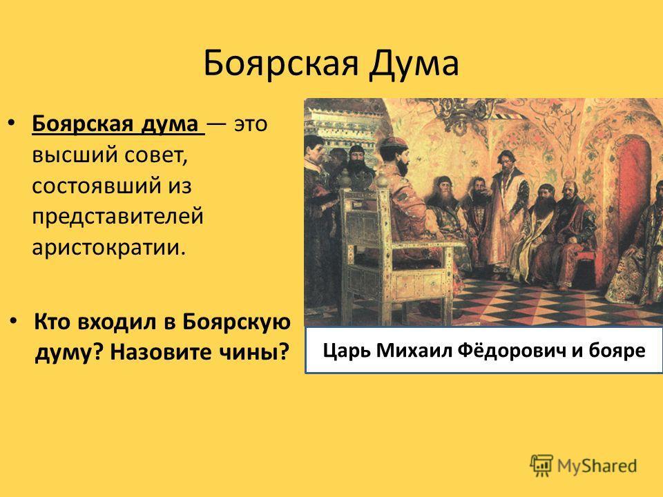 Боярская Дума Боярская дума это высший совет, состоявший из представителей аристократии. Кто входил в Боярскую думу? Назовите чины? Царь Михаил Фёдорович и бояре