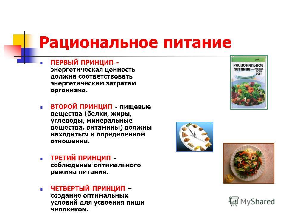 Рациональное питание ПЕРВЫЙ ПРИНЦИП - энергетическая ценность должна соответствовать энергетическим затратам организма. ВТОРОЙ ПРИНЦИП - пищевые вещества (белки, жиры, углеводы, минеральные вещества, витамины) должны находиться в определенном отношен
