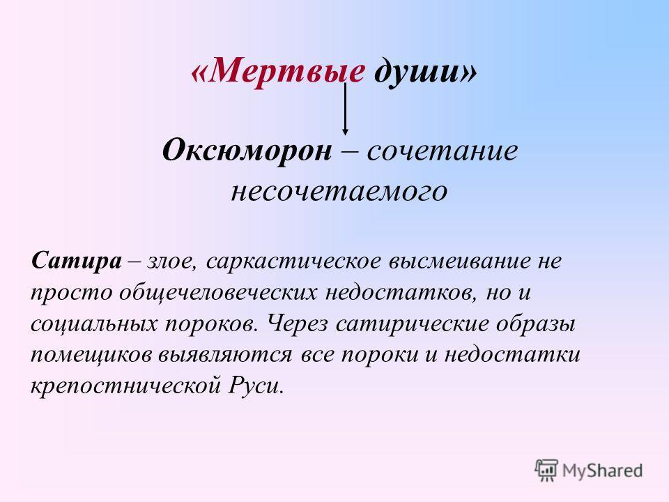 «Мертвые души» Оксюморон – сочетание несочетаемого Сатира – злое, саркастическое высмеивание не просто общечеловеческих недостатков, но и социальных пороков. Через сатирические образы помещиков выявляются все пороки и недостатки крепостнической Руси.