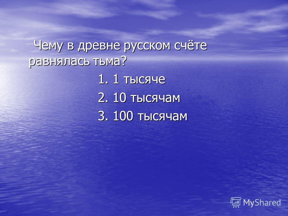 Чему в древне русском счёте равнялась тьма? Чему в древне русском счёте равнялась тьма? 1. 1 тысяче 1. 1 тысяче 2. 10 тысячам 2. 10 тысячам 3. 100 тысячам 3. 100 тысячам