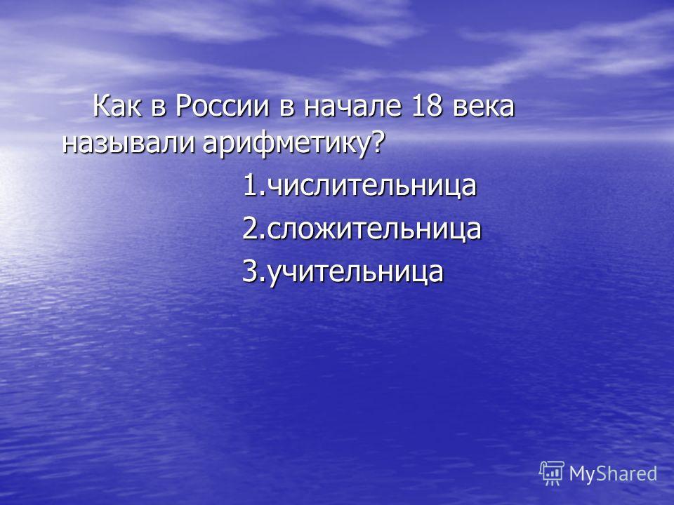 Как в России в начале 18 века называли арифметику? Как в России в начале 18 века называли арифметику? 1.числительница 1.числительница 2.сложительница 2.сложительница 3.учительница 3.учительница
