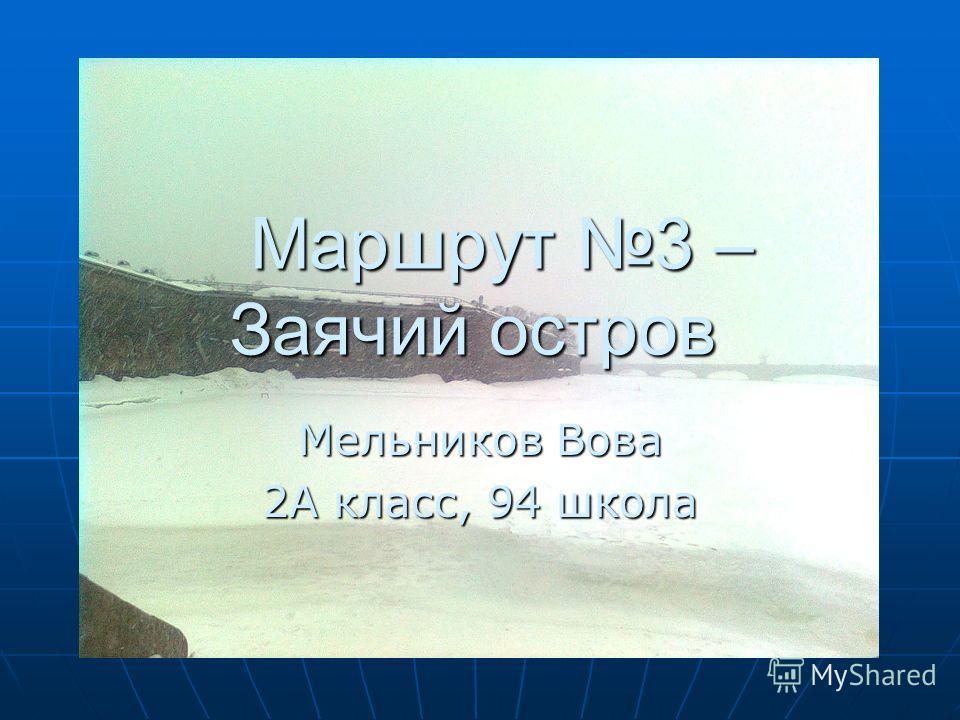 Маршрут 3 – Заячий остров Маршрут 3 – Заячий остров Мельников Вова 2А класс, 94 школа
