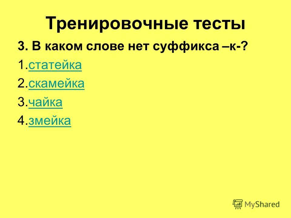 Тренировочные тесты 3. В каком слове нет суффикса –к-? 1.статейкастатейка 2.скамейкаскамейка 3.чайкачайка 4.змейказмейка