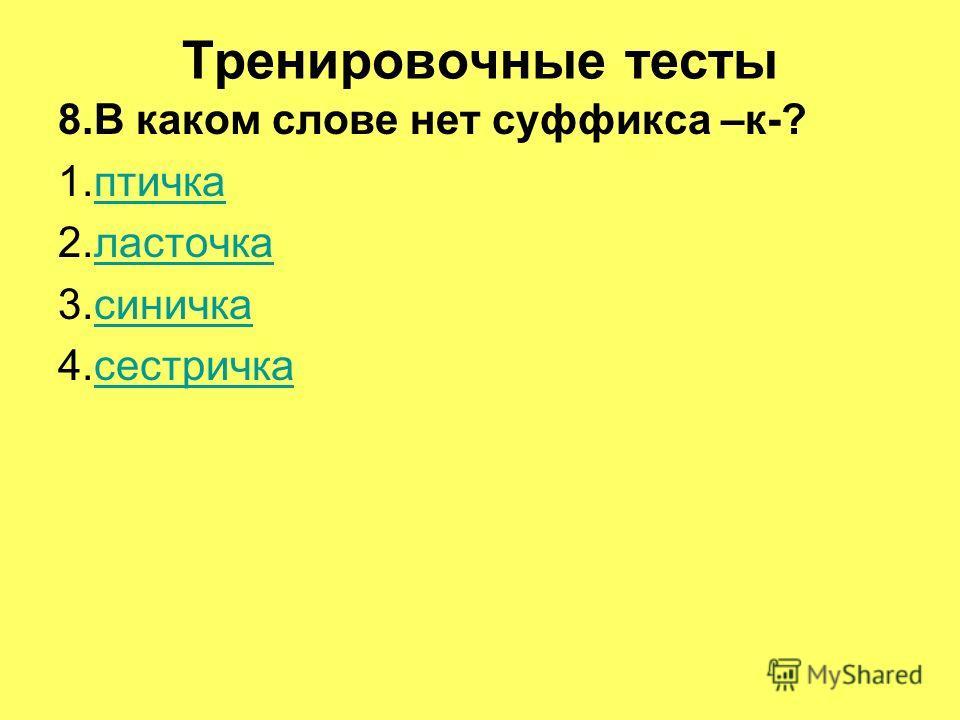 Тренировочные тесты 8.В каком слове нет суффикса –к-? 1.птичкаптичка 2.ласточкаласточка 3.синичкасиничка 4.сестричкасестричка
