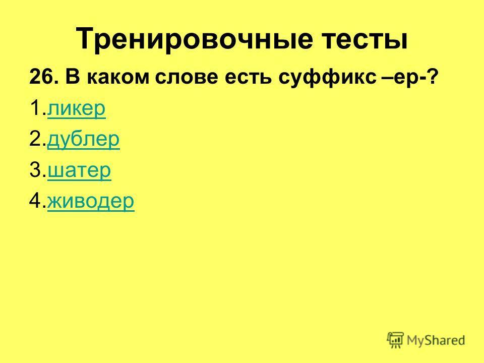 Тренировочные тесты 26. В каком слове есть суффикс –ер-? 1.ликерликер 2.дублердублер 3.шатершатер 4.живодерживодер