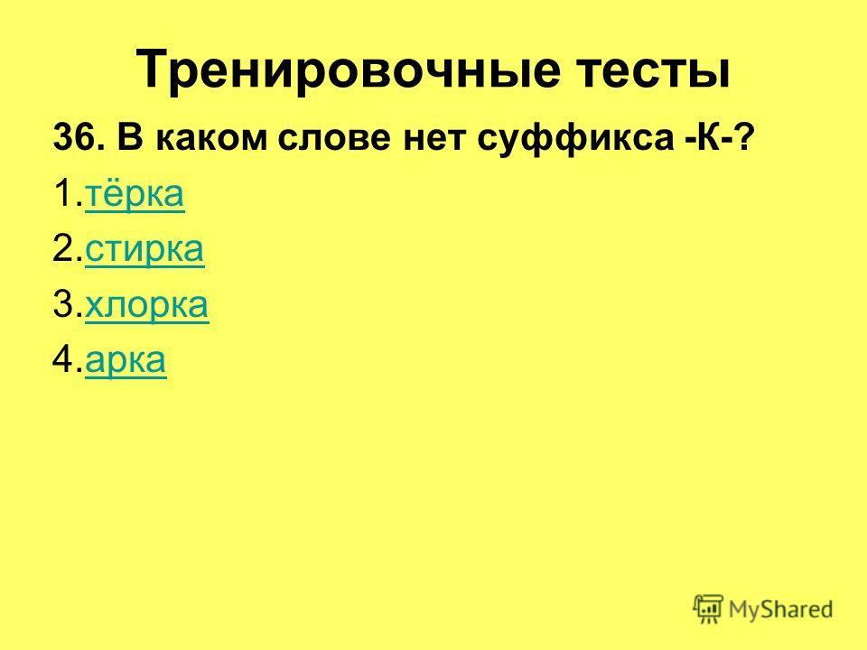 Тренировочные тесты 36. В каком слове нет суффикса -К-? 1.тёркатёрка 2.стиркастирка 3.хлоркахлорка 4.аркаарка