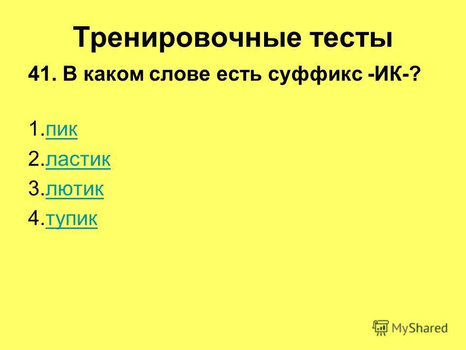 Тренировочные тесты 41. В каком слове есть суффикс -ИК-? 1.пикпик 2.ластикластик 3.лютиклютик 4.тупиктупик