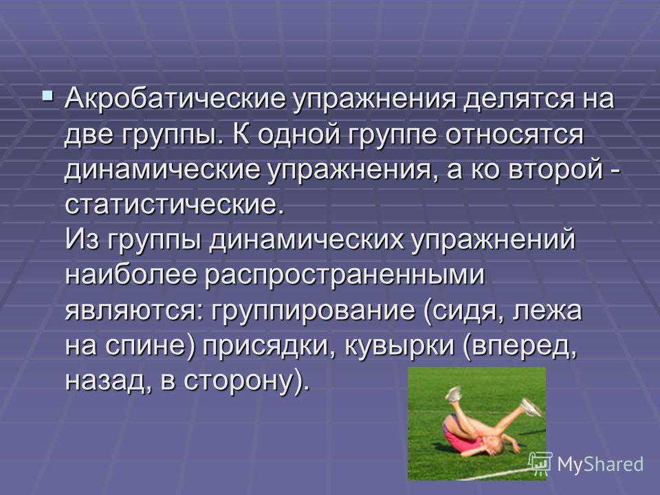 Акробатические упражнения делятся на две группы. К одной группе относятся динамические упражнения, а ко второй - статистические. Из группы динамических упражнений наиболее распространенными являются: группирование (сидя, лежа на спине) присядки, кувы