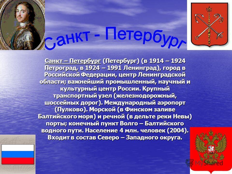 Санкт – Петербург (Петербург) (в 1914 – 1924 Петроград, в 1924 – 1991 Ленинград), город в Российской Федерации, центр Ленинградской области; важнейший промышленный, научный и культурный центр России. Крупный транспортный узел (железнодорожный, шоссей