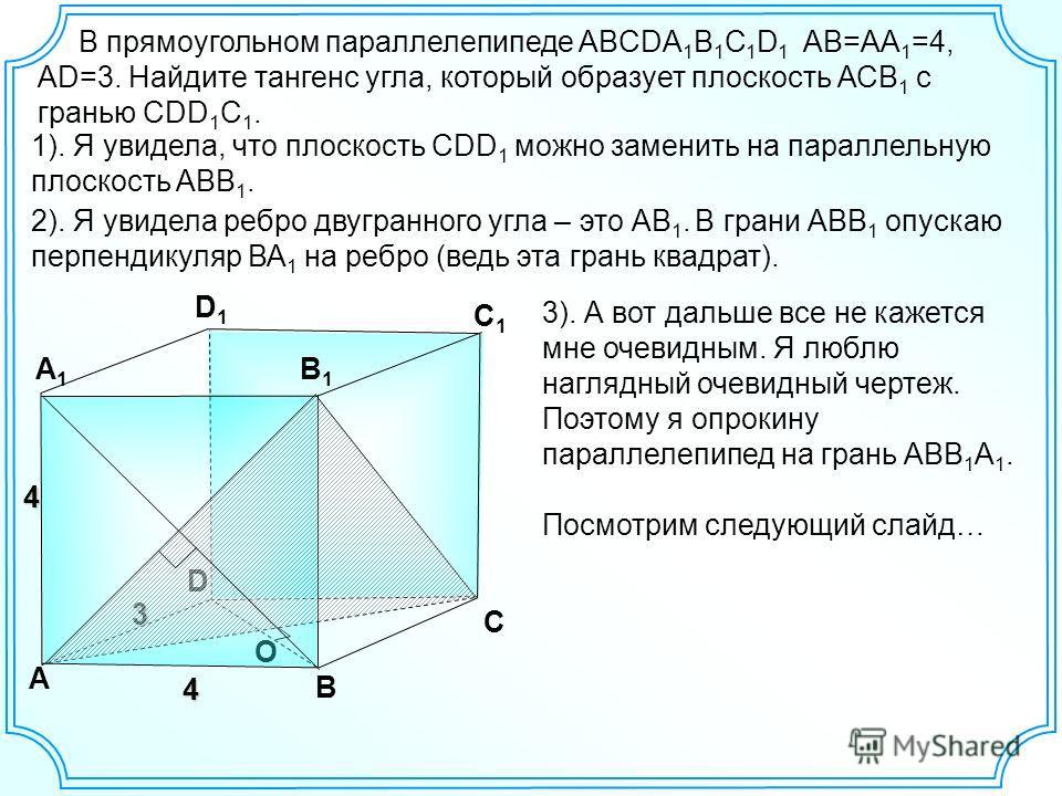 3 В прямоугольном параллелепипеде ABCDA 1 B 1 C 1 D 1 АВ=АА 1 =4, AD=3. Найдите тангенс угла, который образует плоскость АСВ 1 с гранью СDD 1 C 1. 1). Я увидела, что плоскость CDD 1 можно заменить на параллельную плоскость ABB 1. D А В С А1А1 D1D1 С1