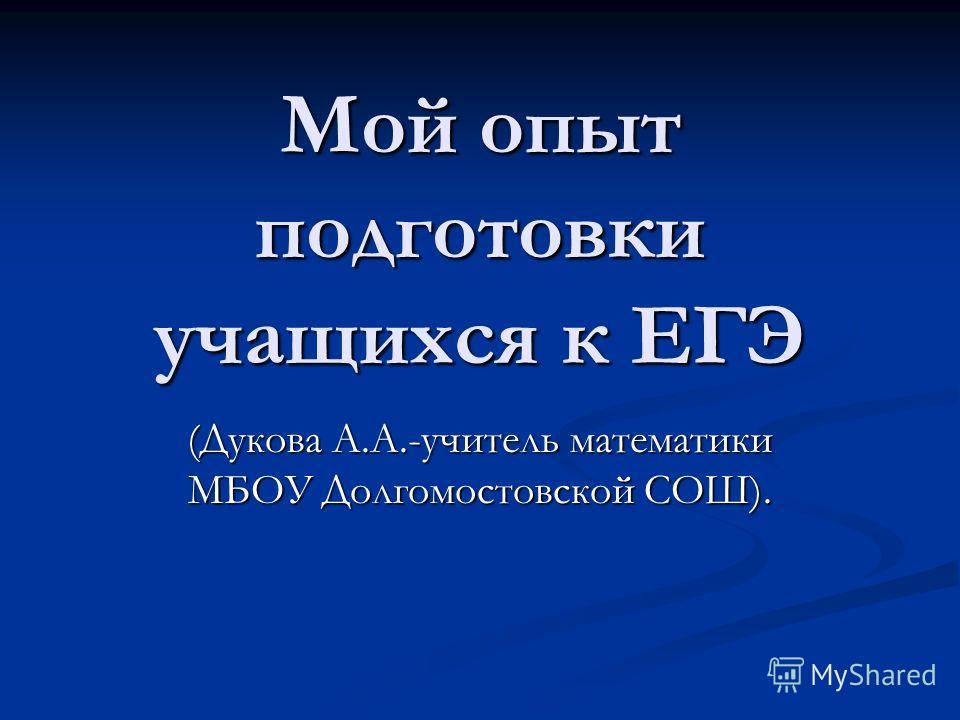 Мой опыт подготовки учащихся к ЕГЭ (Дукова А.А.-учитель математики МБОУ Долгомостовской СОШ).