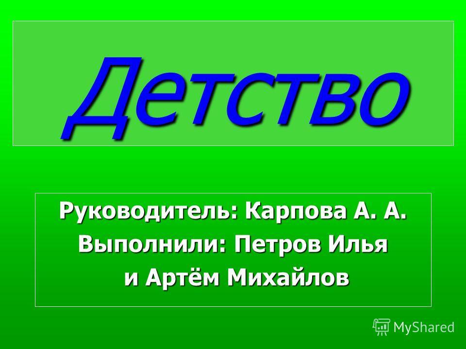 Детство Руководитель: Карпова А. А. Выполнили: Петров Илья и Артём Михайлов и Артём Михайлов