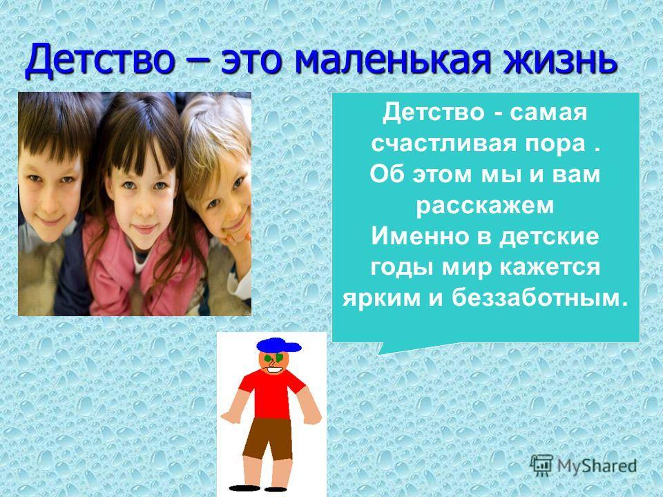 Детство – это маленькая жизнь Детство - самая счастливая пора. Об этом мы и вам расскажем Именно в детские годы мир кажется ярким и беззаботным.