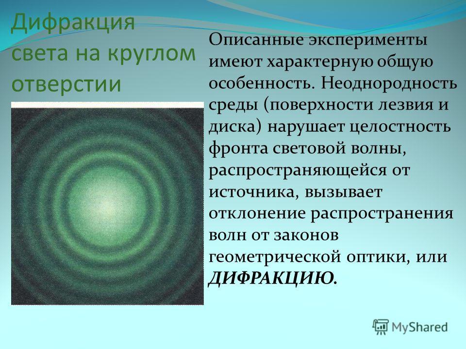 Дифракция света на круглом отверстии Описанные эксперименты имеют характерную общую особенность. Неоднородность среды (поверхности лезвия и диска) нарушает целостность фронта световой волны, распространяющейся от источника, вызывает отклонение распро