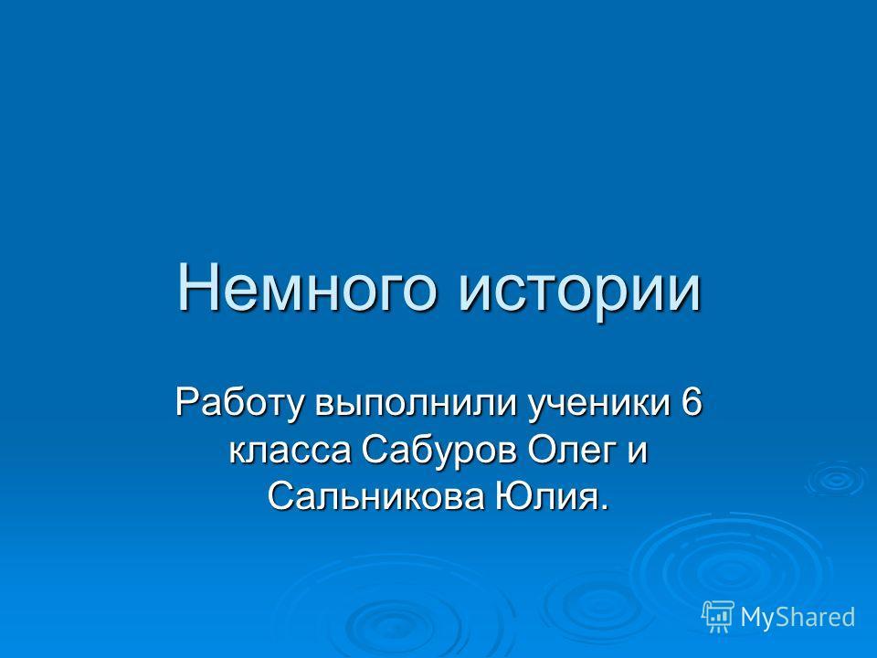 Немного истории Работу выполнили ученики 6 класса Сабуров Олег и Сальникова Юлия.