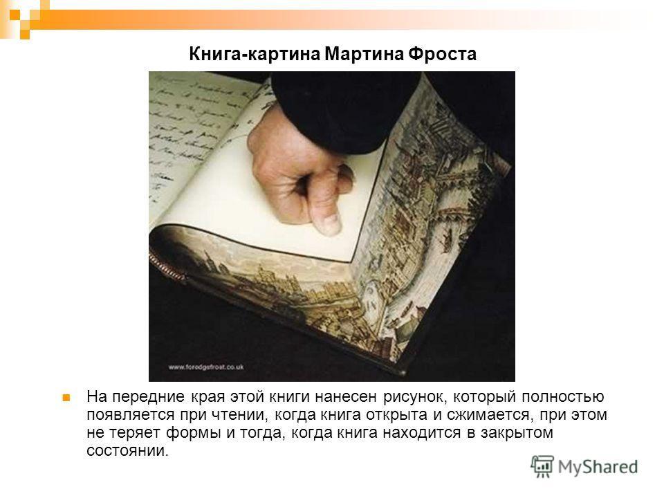 Книга-картина Мартина Фроста На передние края этой книги нанесен рисунок, который полностью появляется при чтении, когда книга открыта и сжимается, при этом не теряет формы и тогда, когда книга находится в закрытом состоянии.
