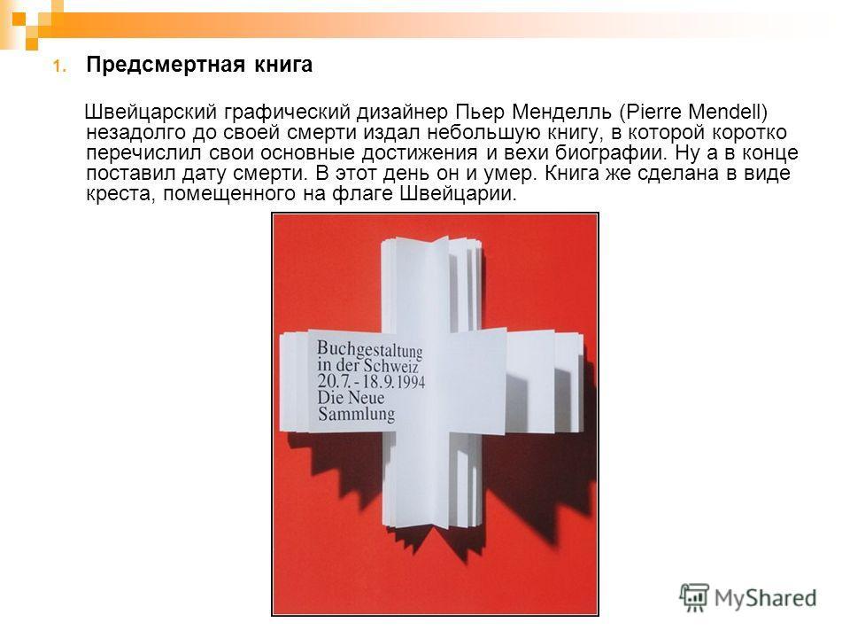 1. Предсмертная книга Швейцарский графический дизайнер Пьер Менделль (Pierre Mendell) незадолго до своей смерти издал небольшую книгу, в которой коротко перечислил свои основные достижения и вехи биографии. Ну а в конце поставил дату смерти. В этот д