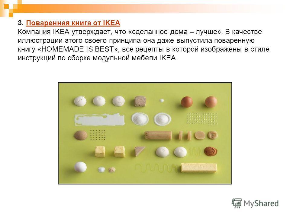 3. Поваренная книга от IKEA Компания IKEA утверждает, что «сделанное дома – лучше». В качестве иллюстрации этого своего принципа она даже выпустила поваренную книгу «HOMEMADE IS BEST», все рецепты в которой изображены в стиле инструкций по сборке мод